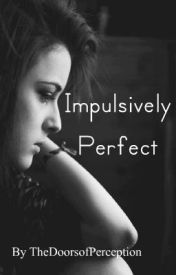 Impulsively Perfect *Based on Impulse by Ellen Hopkins* by TheDoorsofPerception