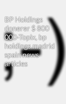 BP Holdings donerer $ 800 000-Topix, bp holdings madrid spain news articles