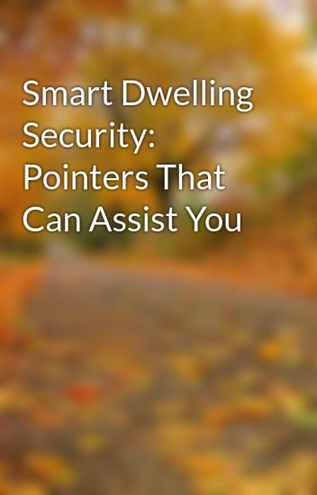Smart Dwelling Security: Pointers That Can Assist You