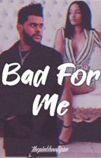 Bad For Me || The Weeknd  by ThePinkHooligan