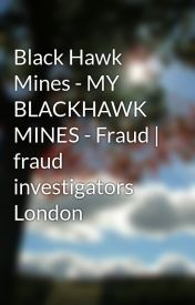 Black Hawk Mines - MY BLACKHAWK MINES - Fraud | fraud investigators   London by gaelicavenyo35