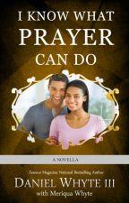 I Know What Prayer Can Do by DanielWhyteIII