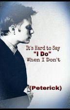 "It's Hard To Say ""I Do"", When I Don't (Peterick) by ixel631"