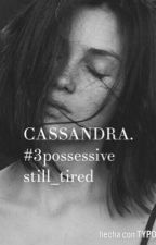 CASSANDRA. #3POSSESSIVE. by still_tired