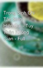 Trọng Sinh Chi Tân Sinh - Hiện Đại - Tùy Thân Không Gian - Full by tuongot_xidau