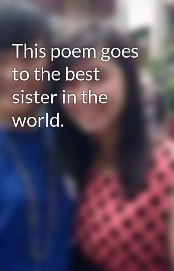 this poem goes to the best sister in the world racheloliveros