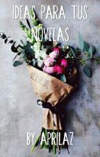 Ideas Para Tus Novelas by AprilAz