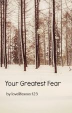 Your Greatest Fear by lovelifexoxo123
