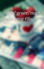mode*grwm*maquillage*bref juste pour fille by swaggirl057