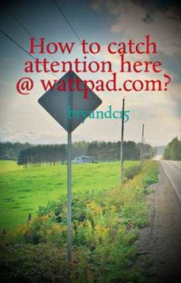 How to catch attention here @ wattpad.com? by bryandc15