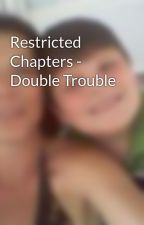 Restricted Chapters - Double Trouble by girlie1219