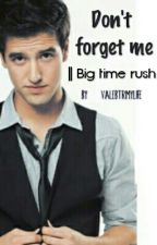 Don't forget me♥|| Big Time Rush || by ValeBtrMyLife