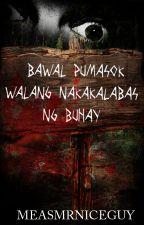 Bawal Pumasok, Walang Nakakalabas ng Buhay by MeasMrNiceGuy
