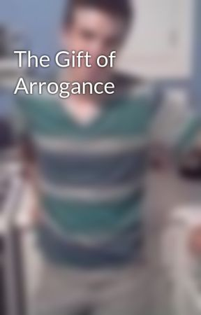 The Gift of Arrogance by Psychology_Stud