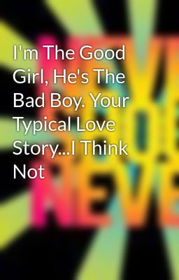 I'm The Good Girl, He's The Bad Boy. Your Typical Love Story...I Think Not