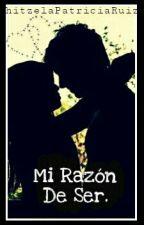 Mi razón de ser (2do Libro) by hitzelaPatriciaRuiz
