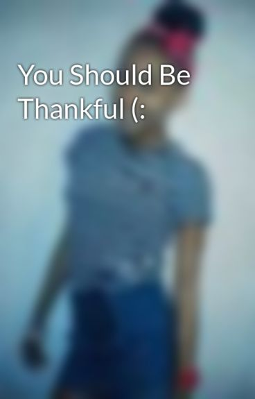 You Should Be Thankful (: by Tafari_Percinthe