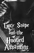Lucy Snape and the Hooded Assassins (Book Three) by TheHalfBloodPrincess