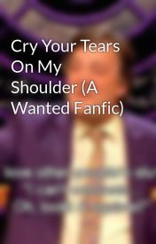 Cry Your Tears On My Shoulder (A Wanted Fanfic) by Ruth_JayBirdxx