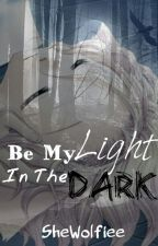 Be My Light In The Dark by SheWolfiee
