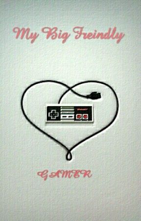 My Big Friendly Gamer: A True Love Story by The_Otaku_98