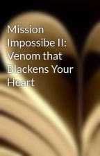 Mission Impossibe II: Venom that Blackens Your Heart by Amieblossom