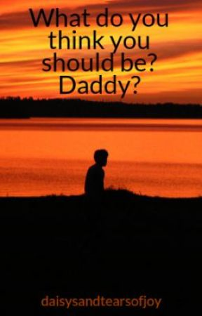 What do you think you should be? Daddy? by daisysandtearsofjoy