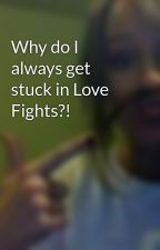 Why do I always get stuck in Love Fights?! by rileyisBobaniee