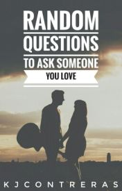 Random Questions to ask Someone You Love [COMPLETED] by BYEKenieee