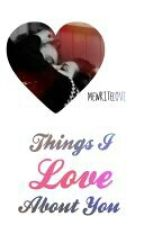 Things I Love About You by MeWriteLove