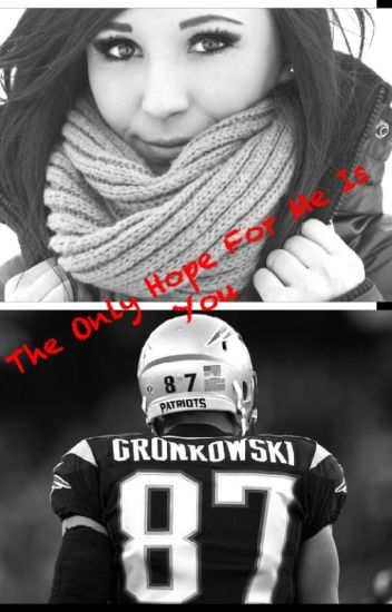 The Only Hope For Me Is You//Gronk Fic//