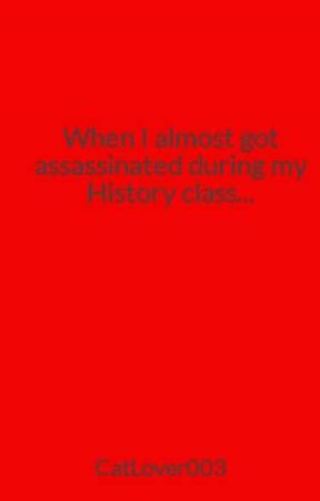When I almost got assassinated during my History class... by CatLover003