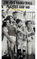THE FIVE BASKETBALL PLAYERS AND ME (completed) by fayeyayaa