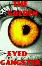 THE GOLDEN EYED GANGSTER (ON HOLD// EDITING) by PranksterQxeen