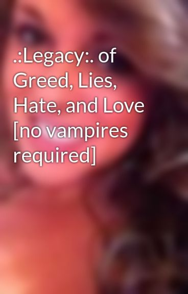 .:Legacy:. of Greed, Lies, Hate, and Love [no vampires required]