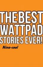 Best Wattpad Stories Ever by Nina-cool