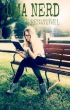 Uma nerd irresistível by Garota_sweet