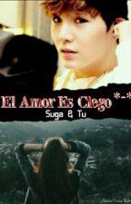 El Amor Es Ciego *-* ||Suga Y Tu|| Temporada 1 y 2 || •Editada• || *ChocoSuju* by Cori_Sat15