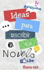 Ideas para escribir tu novela by flwrs-txt