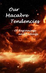 Our Macabre Tendencies - Of Beginnings and Endings by asthma_llamel