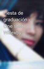 Fiesta de graduación - One shot Willexby by AbueKosti