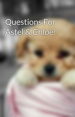 Questions For Astel & Chloe! by Never_Stop_Writing