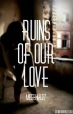 Ruins of Our Love #wattys2015 by MissEllaJ27