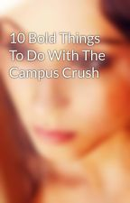 10 Bold Things To Do With The Campus Crush by SemiraErnestine