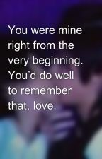 You were mine right from the very beginning. You'd do well to remember that, love. by vampire_gurl0710