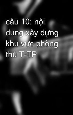 câu 10: nội dung xây dựng khu vực phòng thủ T-TP
