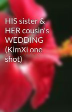 HIS sister & HER cousin's WEDDING (KimXi one shot) by EisaMe