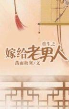 [NT] Trọng sinh chi gả cho lão nam nhân - Lạc Vũ Thu Hàn. by ryudeathxxx