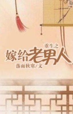 [NT] Trọng sinh chi gả cho lão nam nhân - Lạc Vũ Thu Hàn.