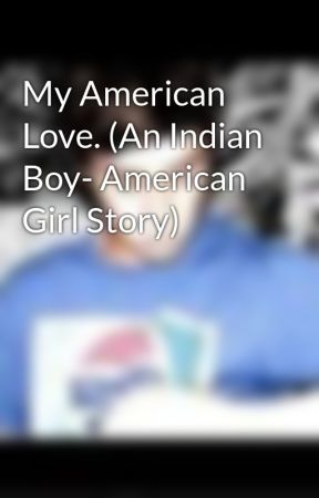 My American Love. (An Indian Boy- American Girl Story) by Peetaismylife_